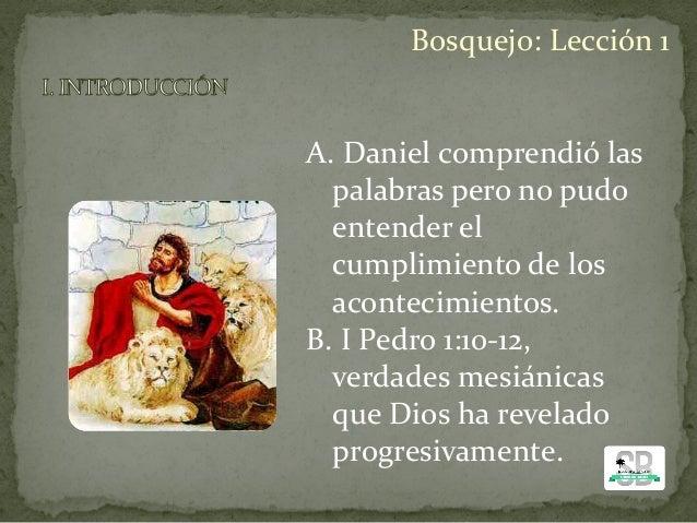 A. Daniel comprendió las palabras pero no pudo entender el cumplimiento de los acontecimientos. B. I Pedro 1:10-12, verdad...
