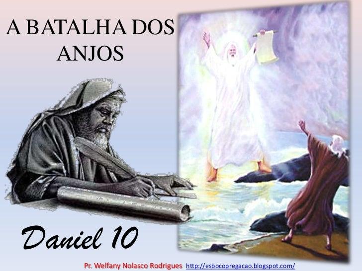 A BATALHA DOS ANJOS<br />Daniel 10<br />Pr. Welfany NolascoRodrigues  http://esbocopregacao.blogspot.com/<br />
