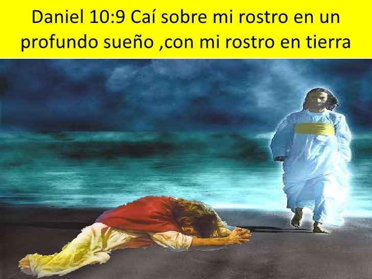 Daniel 10:9 Caí sobre mi rostro en un profundo sueño ,con mi rostro en tierra<br />