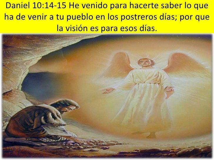 Daniel 10:14-15 He venido para hacerte saber lo que ha de venir a tu pueblo en los postreros días; por que la visión es pa...