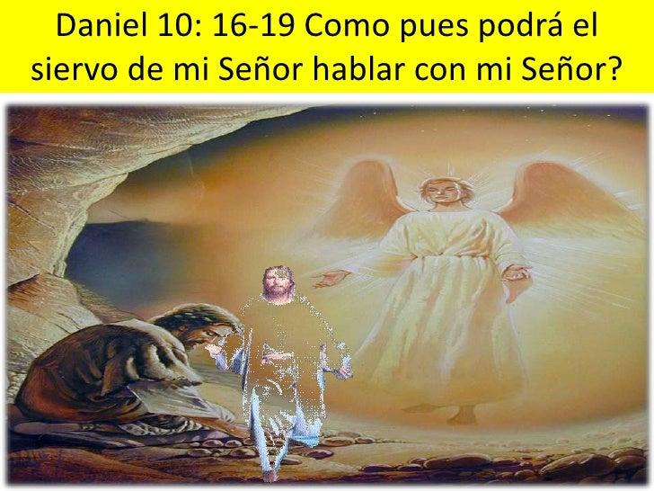 Daniel 10: 16-19 Como pues podrá el siervo de mi Señor hablar con mi Señor?<br />