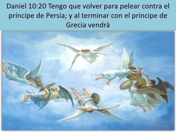 Daniel 10:20 Tengo que volver para pelear contra el príncipe de Persia; y al terminar con el príncipe de Grecia vendrá<br />