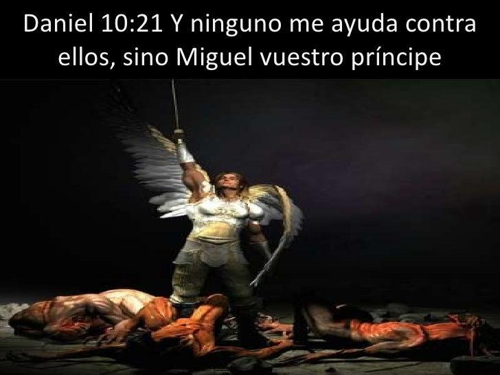 Daniel 10:21 Y ninguno me ayuda contra ellos, sino Miguel vuestro príncipe<br />