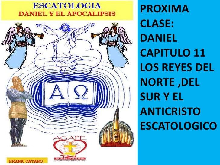 PROXIMA CLASE:<br />DANIEL CAPITULO 11<br />LOS REYES DEL NORTE ,DEL SUR Y EL ANTICRISTO ESCATOLOGICO<br />