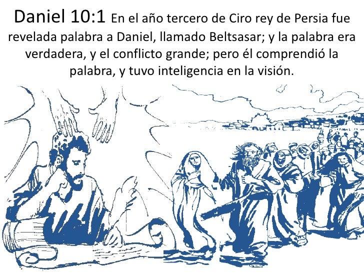 Daniel 10:1 En el año tercero de Ciro rey de Persia fue revelada palabra a Daniel, llamado Beltsasar; y la palabra era ver...
