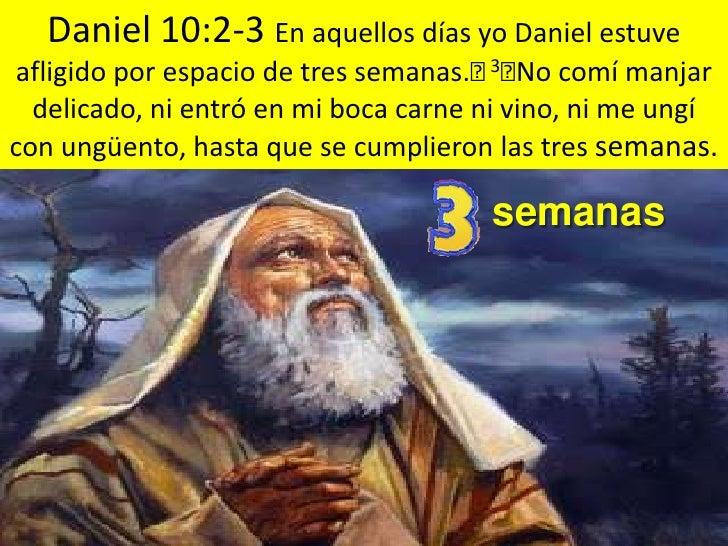 Daniel 10:2-3 En aquellos días yo Daniel estuve afligido por espacio de tres semanas. 3No comí manjar delicado, ni entró...