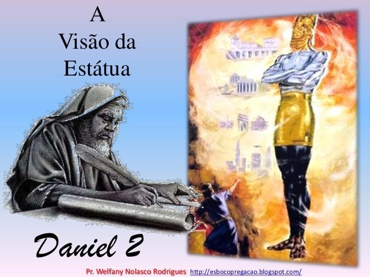 A Visão da Estátua<br />Daniel 2<br />Pr. Welfany NolascoRodrigues  http://esbocopregacao.blogspot.com/<br />