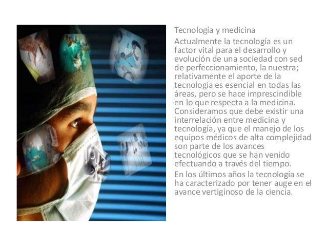 Tecnología y medicina Actualmente la tecnología es un factor vital para el desarrollo y evolución de una sociedad con sed ...