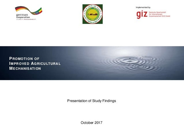 0 Implemented byImplemented by Presentation of Study Findings October 2017 PROMOTION OF IMPROVED AGRICULTURAL MECHANISATION