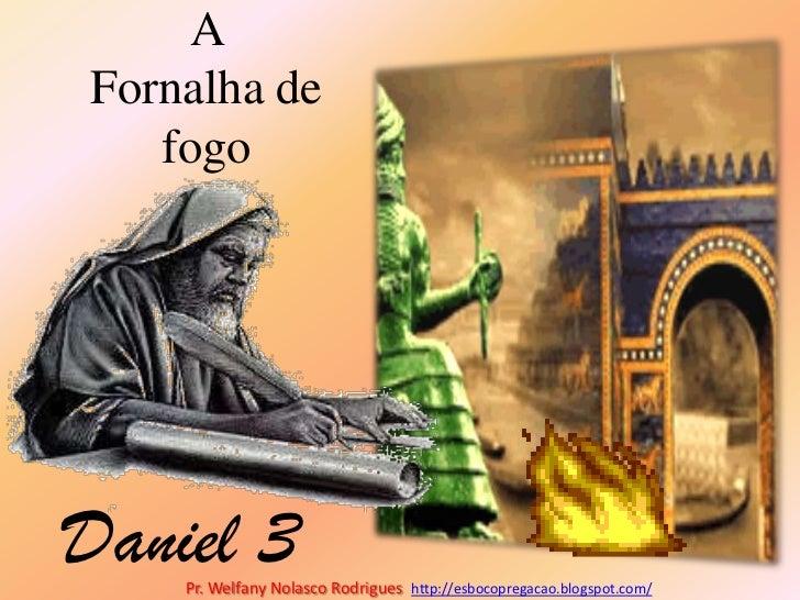 A Fornalha de fogo<br />Daniel 3<br />Pr. Welfany NolascoRodrigues  http://esbocopregacao.blogspot.com/<br />