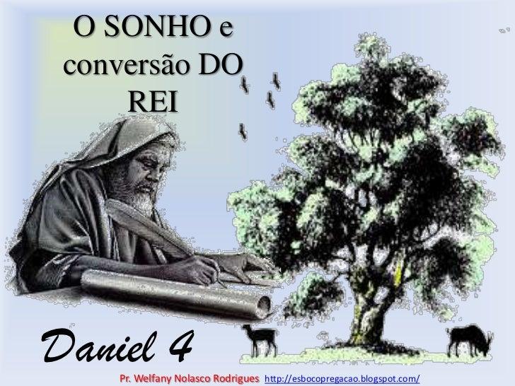 O SONHO e conversão DO REI<br />Daniel 4<br />Pr. Welfany NolascoRodrigues  http://esbocopregacao.blogspot.com/<br />