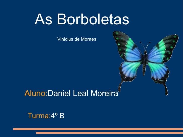 As Borboletas Vinicius de Moraes Aluno: Daniel Leal Moreira Turma: 4º B
