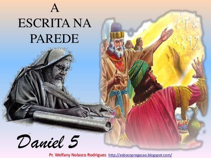A ESCRITA NA PAREDE<br />Daniel 5<br />Pr. Welfany NolascoRodrigues  http://esbocopregacao.blogspot.com/<br />