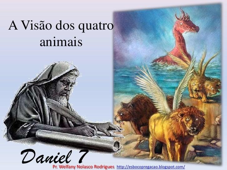 A Visão dos quatro animais<br />Daniel 7<br />Pr. Welfany NolascoRodrigues  http://esbocopregacao.blogspot.com/<br />