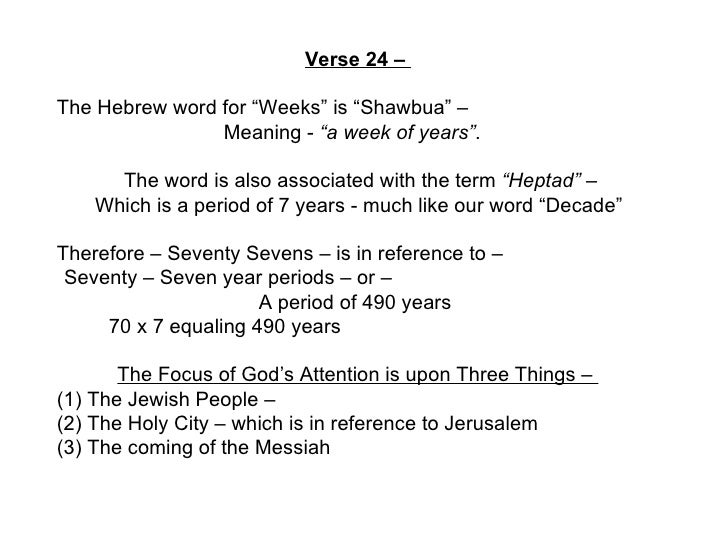 "Verse 24 –  The Hebrew word for ""Weeks"" is ""Shawbua"" –  Meaning -  ""a week of years"" .  The word is also associated with t..."