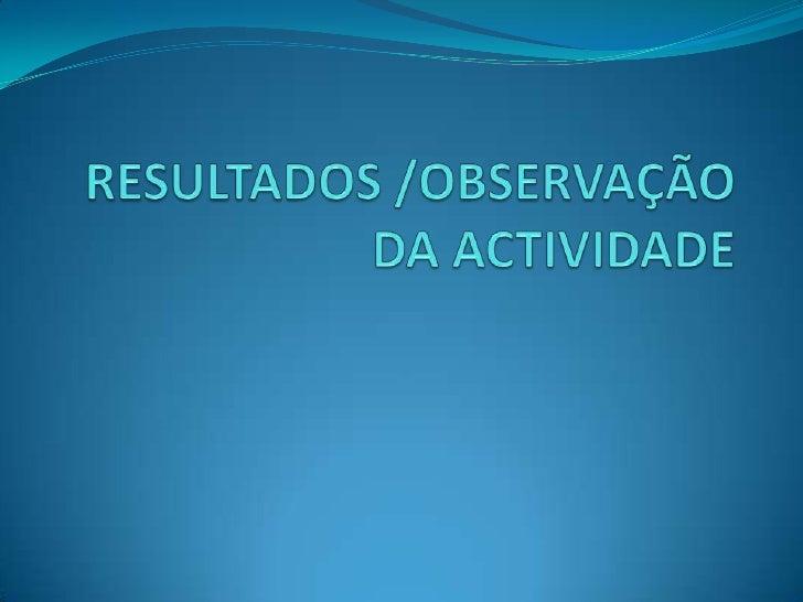 RESULTADOS /OBSERVAÇÃODA ACTIVIDADE<br />