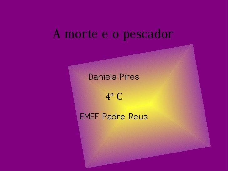 A morte e o pescador Daniela Pires 4 º  C EMEF Padre Reus