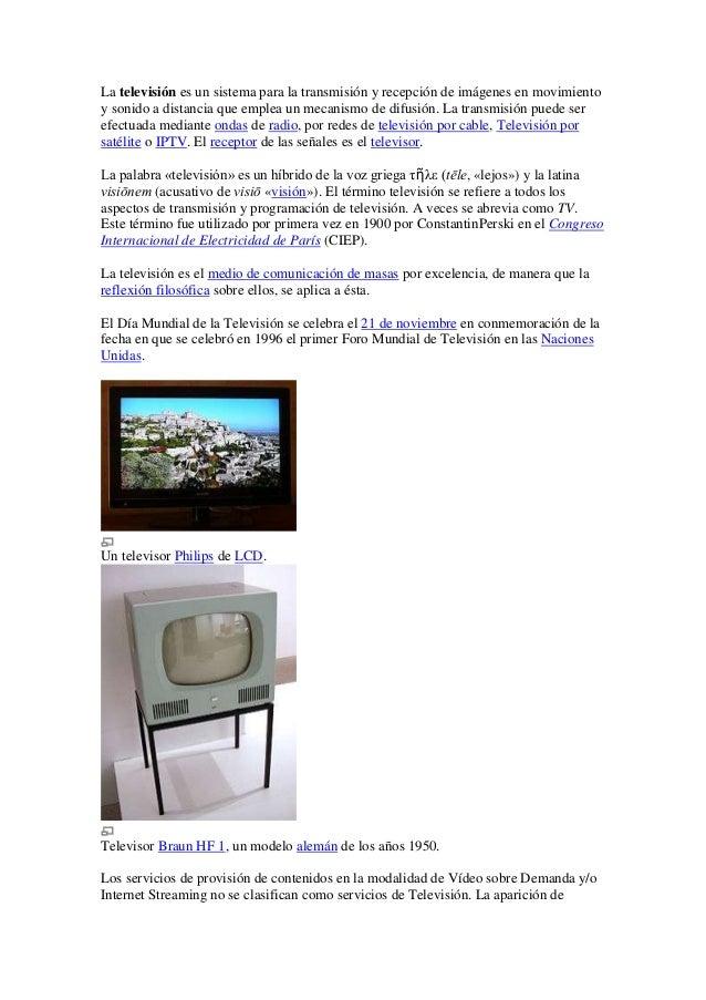 La televisión es un sistema para la transmisión y recepción de imágenes en movimientoy sonido a distancia que emplea un me...