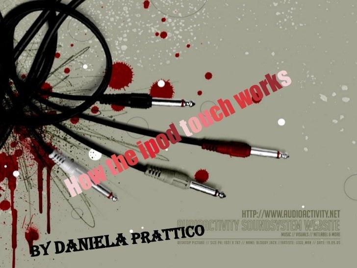 H o w h e   i p o d   t o u c h   w o r s H o w   t h e   i p o d   t o u c h   w o rk s By   Daniela   Prattico