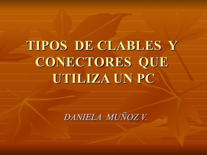 TIPOS  DE CLABLES  Y  CONECTORES  QUE  UTILIZA UN PC DANIELA  MUÑOZ V.