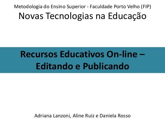 Metodologia do Ensino Superior - Faculdade Porto Velho (FIP)  Novas Tecnologias na Educação  Recursos Educativos On-line –...