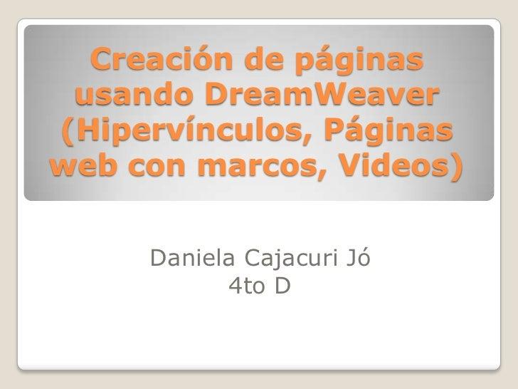 Creación de páginas usando DreamWeaver(Hipervínculos, Páginasweb con marcos, Videos)     Daniela Cajacuri Jó           4to D