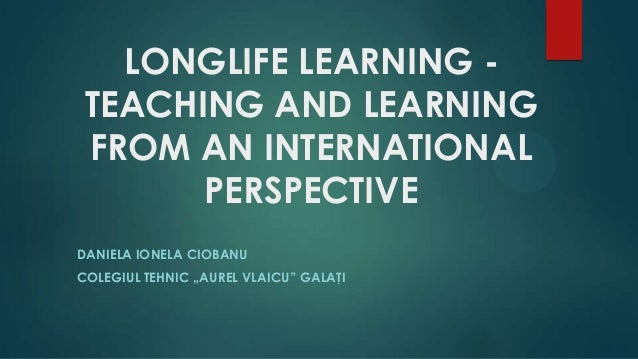 "LONGLIFE LEARNING - TEACHING AND LEARNING FROM AN INTERNATIONAL PERSPECTIVE DANIELA IONELA CIOBANU COLEGIUL TEHNIC ""AUREL ..."