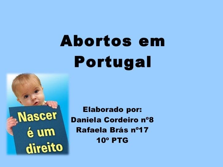 Abortos em Portugal Elaborado por: Daniela Cordeiro nº8 Rafaela Brás nº17 10º PTG