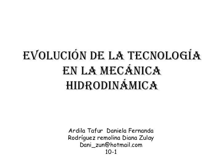 Evolución De La Tecnología     En La Mecánica      Hidrodinámica      Ardila Tafur Daniela Fernanda      Rodríguez remolin...