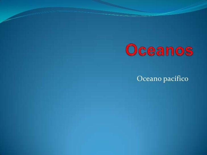 Oceanos  <br />Oceano pacífico<br />