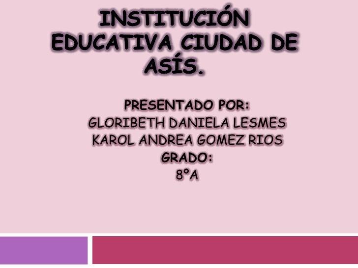 Institución educativa ciudad de asís.<br />PRESENTADO POR: <br />GLORIBETH DANIELA LESMES <br />KAROL ANDREA GOMEZ RIOS<br...