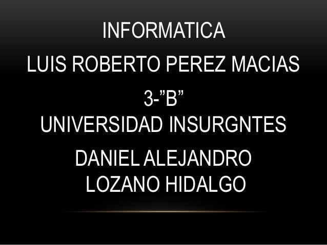 """INFORMATICA  LUIS ROBERTO PEREZ MACIAS 3-""""B"""" UNIVERSIDAD INSURGNTES DANIEL ALEJANDRO LOZANO HIDALGO"""