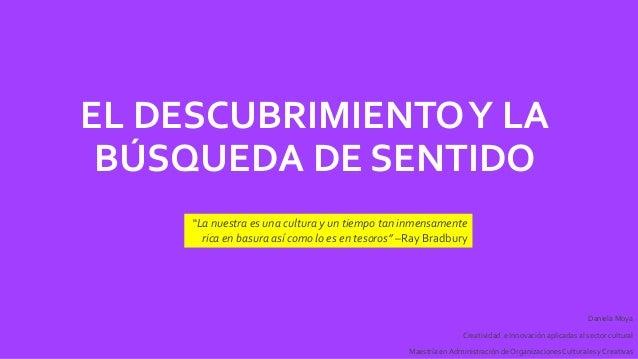 EL DESCUBRIMIENTOY LA BÚSQUEDA DE SENTIDO Daniela Moya Creatividad e Innovación aplicadas al sector cultural Maestría en A...