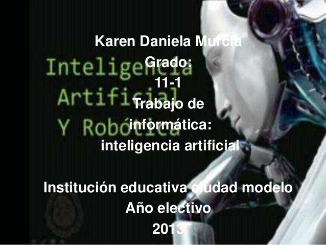 Karen Daniela Murcia Grado: 11-1 Trabajo de informática: inteligencia artificial  Institución educativa ciudad modelo Año ...