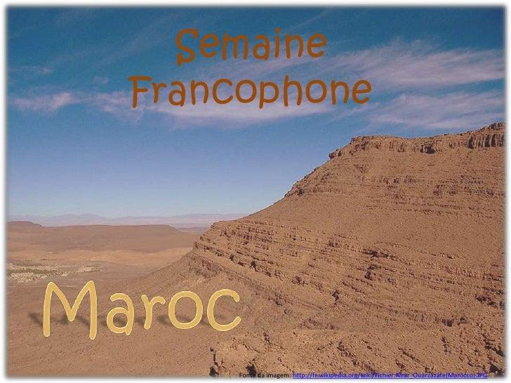 Semaine Francophone <br />Maroc<br />Fonte da imagem: http://fr.wikipedia.org/wiki/Fichier:Near_Ouarzazate(Marocco).JPG<br />