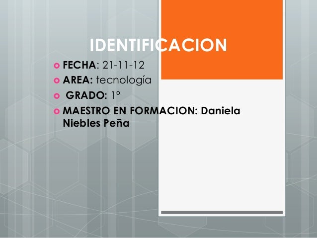 IDENTIFICACION FECHA:  21-11-12 AREA: tecnología GRADO: 1º MAESTRO EN FORMACION: Daniela  Niebles Peña