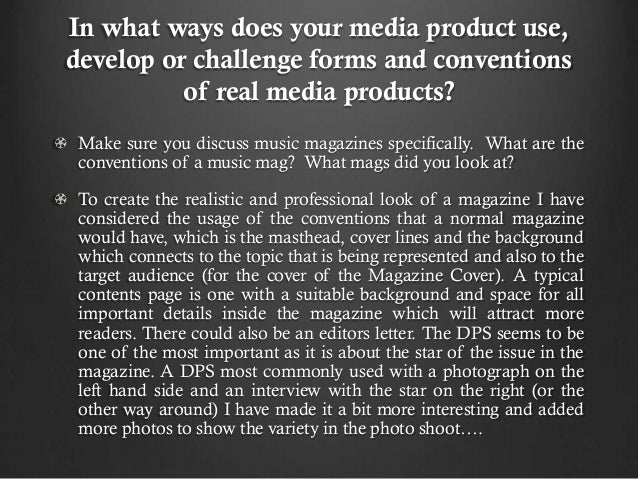 In what ways does your media product use, develop or challenge forms and conventions of real media products? Make sure you...