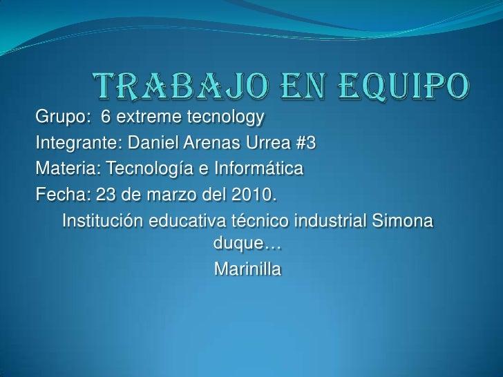 Trabajo en equipo<br />Grupo:  6 extreme tecnology<br />Integrante: Daniel Arenas Urrea #3<br />Materia: Tecnología e Info...