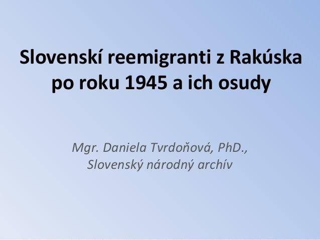 Slovenskí reemigranti z Rakúska   po roku 1945 a ich osudy     Mgr. Daniela Tvrdoňová, PhD.,       Slovenský národný archív