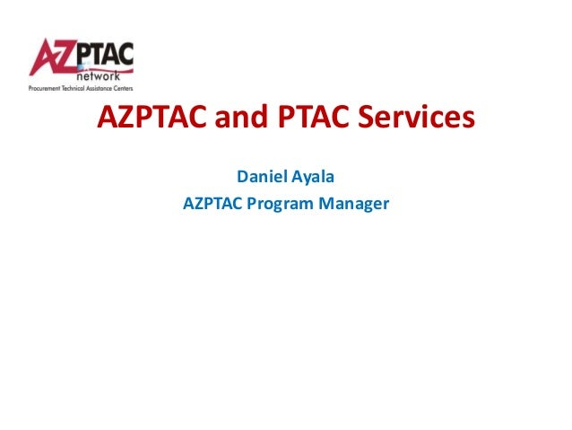 AZPTAC and PTAC Services          Daniel Ayala     AZPTAC Program Manager