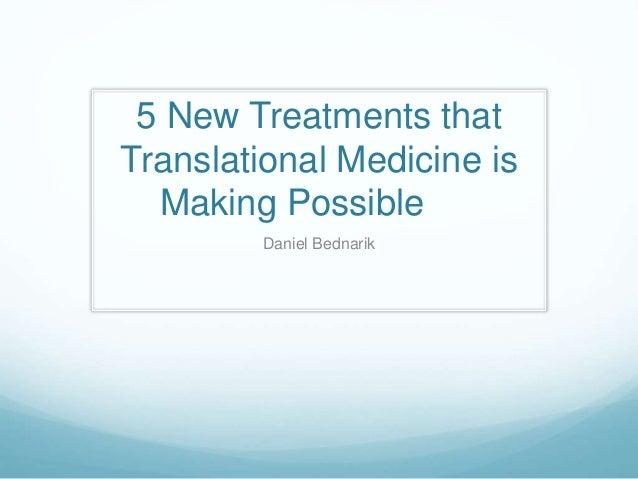 5 New Treatments that Translational Medicine is Making Possible Daniel Bednarik