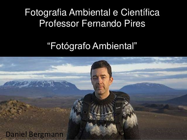 "Fotografia Ambiental e Científica Professor Fernando Pires ""Fotógrafo Ambiental"" Daniel Bergmann"