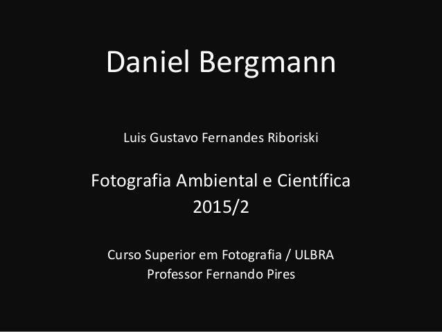 Daniel Bergmann Luis Gustavo Fernandes Riboriski Fotografia Ambiental e Científica 2015/2 Curso Superior em Fotografia / U...