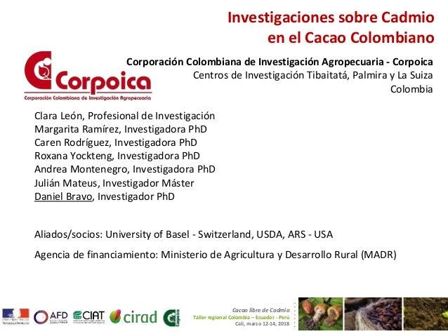 Investigaciones sobre Cadmio en el Cacao Colombiano Corporación Colombiana de Investigación Agropecuaria - Corpoica Centro...