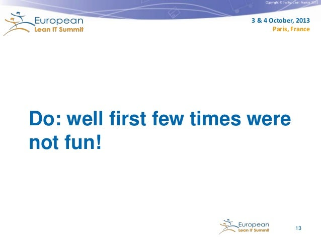 Copyright © Institut Lean France 2012  3 & 4 October, 2013 Paris, France  Do: well first few times were not fun!  13