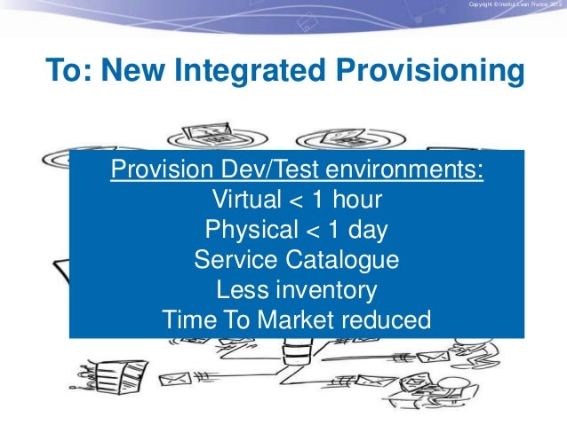 Copyright © Institut Lean France 2012  To: New Integrated Provisioning Provision Dev/Test environments: Virtual < 1 hour P...