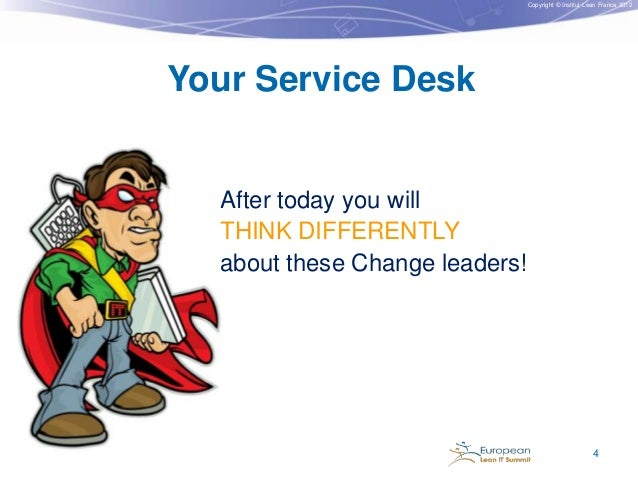 Copyright © Institut Lean France 2012  Your Service Desk  After today you will THINK DIFFERENTLY about these Change leader...