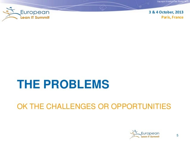 Copyright © Institut Lean France 2012  3 & 4 October, 2013 Paris, France  THE PROBLEMS OK THE CHALLENGES OR OPPORTUNITIES ...