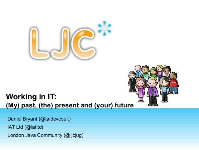 Working in IT: (My) past, (the) present and (your) future Daniel Bryant (@taidevcouk) IAT Ltd (@iatltd) London Java Commun...