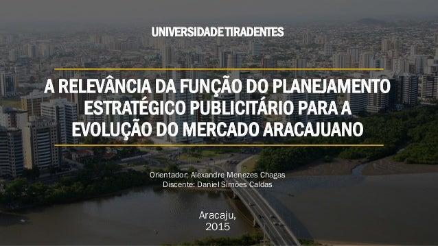 A RELEVÂNCIA DA FUNÇÃO DO PLANEJAMENTO ESTRATÉGICO PUBLICITÁRIO PARA A EVOLUÇÃO DO MERCADO ARACAJUANO Aracaju, 2015 UNIVER...